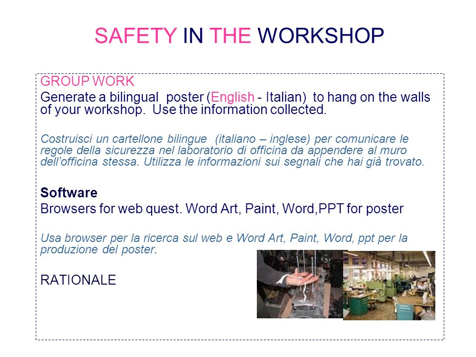 SAFETY IN THE WORKSHOP GROUP WORK Generate a bilingual poster (English - Italian) to hang on the walls of your workshop. Use the information collected
