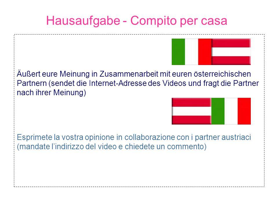 Hausaufgabe - Compito per casa Äußert eure Meinung in Zusammenarbeit mit euren österreichischen Partnern (sendet die Internet-Adresse des Videos und f