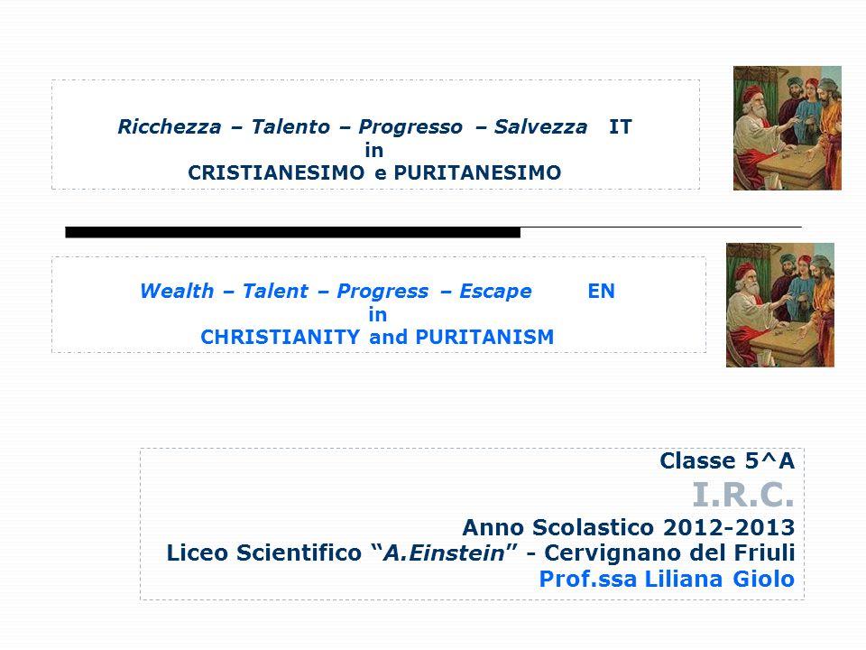 Ricchezza – Talento – Progresso – Salvezza IT in CRISTIANESIMO e PURITANESIMO Classe 5^A I.R.C. Anno Scolastico 2012-2013 Liceo Scientifico A.Einstein