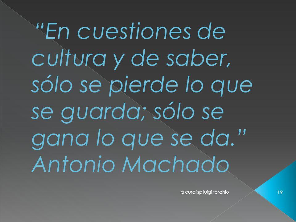 a cura isp luigi torchio 19 En cuestiones de cultura y de saber, sólo se pierde lo que se guarda; sólo se gana lo que se da. Antonio Machado