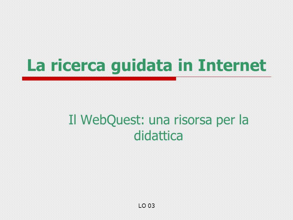LO 03 La ricerca guidata in Internet Il WebQuest: una risorsa per la didattica
