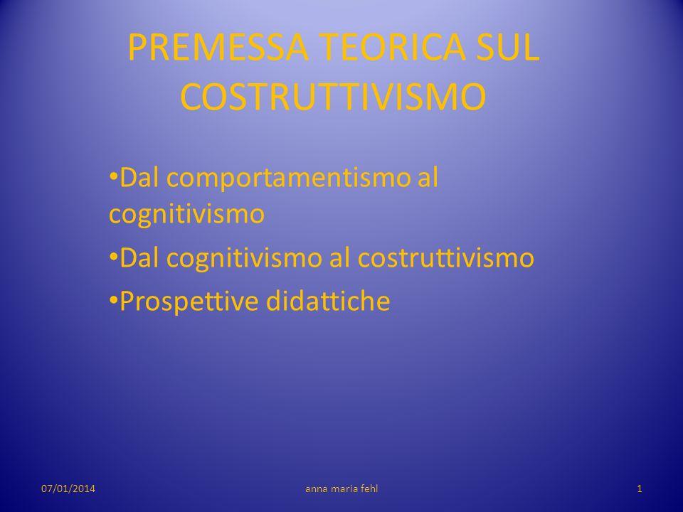 PREMESSA TEORICA SUL COSTRUTTIVISMO Dal comportamentismo al cognitivismo Dal cognitivismo al costruttivismo Prospettive didattiche 07/01/20141anna mar