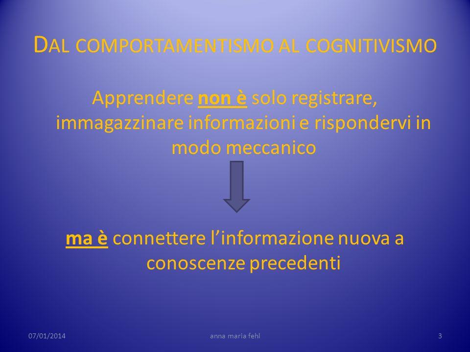 D AL COMPORTAMENTISMO AL COGNITIVISMO Apprendere non è solo registrare, immagazzinare informazioni e rispondervi in modo meccanico ma è connettere lin