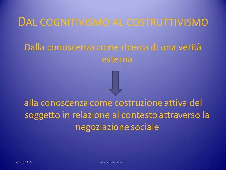 D AL COGNITIVISMO AL COSTRUTTIVISMO Dalla conoscenza come ricerca di una verità esterna alla conoscenza come costruzione attiva del soggetto in relazi