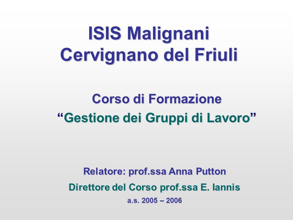 ISIS Malignani Cervignano del Friuli Corso di Formazione Gestione dei Gruppi di LavoroGestione dei Gruppi di Lavoro Relatore: prof.ssa Anna Putton Direttore del Corso prof.ssa E.