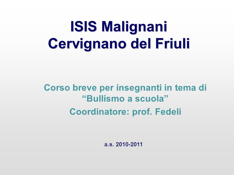 ISIS Malignani Cervignano del Friuli Corso breve per insegnanti in tema di Bullismo a scuola Coordinatore: prof. Fedeli a.s. 2010-2011