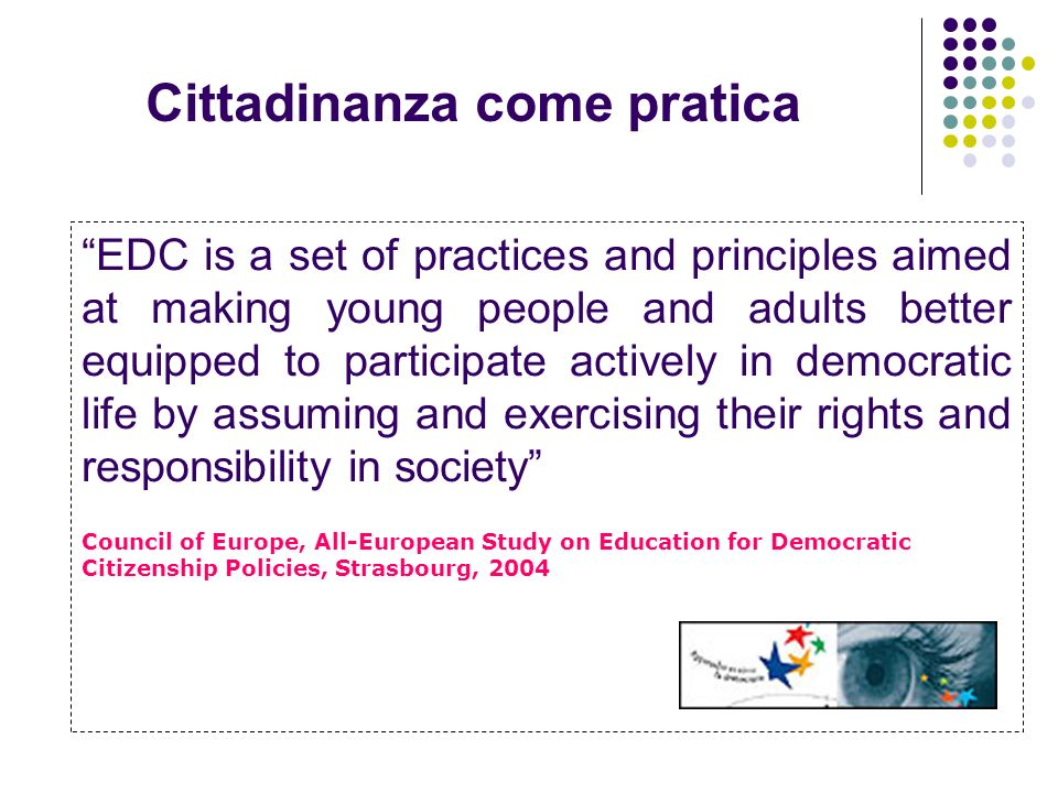 Cittadinanza come pratica EDC is a set of practices and principles aimed at making young people and adults better equipped to participate actively in