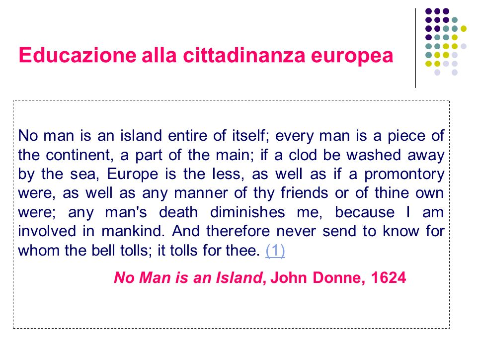 Educazione alla cittadinanza europea No man is an island entire of itself; every man is a piece of the continent, a part of the main; if a clod be was