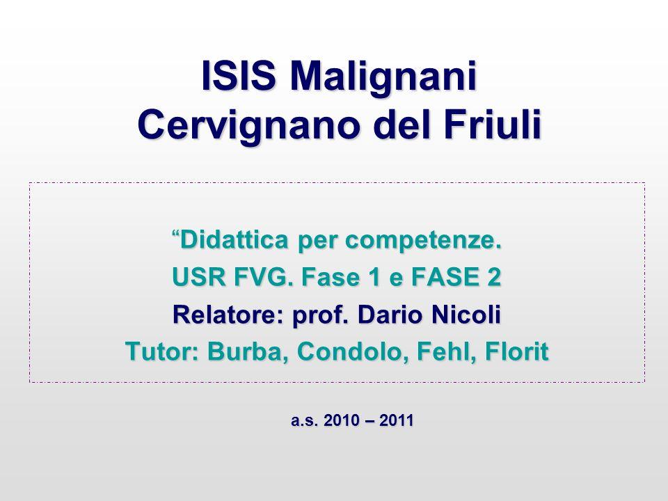 ISIS Malignani Cervignano del Friuli Didattica per competenze.Didattica per competenze. USR FVG. Fase 1 e FASE 2 Relatore: prof. Dario Nicoli Tutor: B