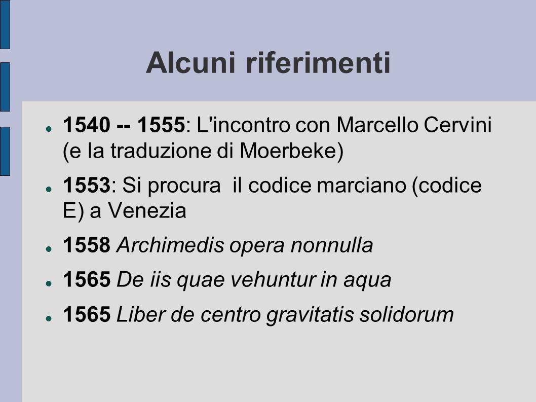 Alcuni riferimenti 1540 -- 1555: L incontro con Marcello Cervini (e la traduzione di Moerbeke) 1553: Si procura il codice marciano (codice E) a Venezia 1558 Archimedis opera nonnulla 1565 De iis quae vehuntur in aqua 1565 Liber de centro gravitatis solidorum
