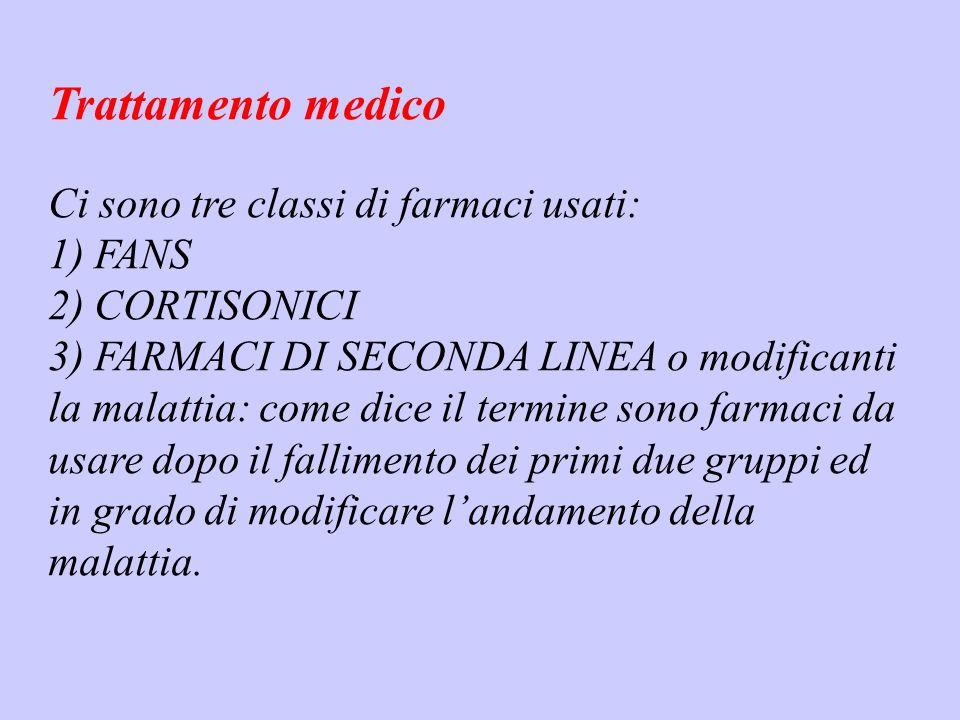 Trattamento medico Ci sono tre classi di farmaci usati: 1) FANS 2) CORTISONICI 3) FARMACI DI SECONDA LINEA o modificanti la malattia: come dice il ter