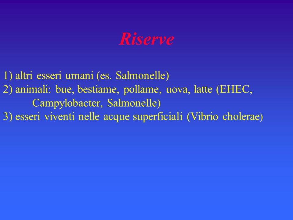Riserve 1) altri esseri umani (es. Salmonelle) 2) animali: bue, bestiame, pollame, uova, latte (EHEC, Campylobacter, Salmonelle) 3) esseri viventi nel