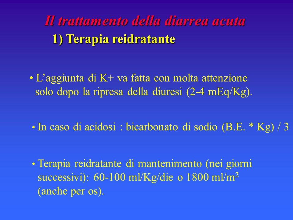 Il trattamento della diarrea acuta 1) Terapia reidratante 1) Terapia reidratante Laggiunta di K+ va fatta con molta attenzione solo dopo la ripresa della diuresi (2-4 mEq/Kg).