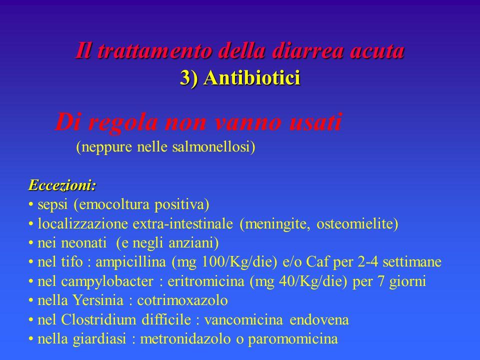 Il trattamento della diarrea acuta 3) Antibiotici Di regola non vanno usati (neppure nelle salmonellosi)Eccezioni: sepsi (emocoltura positiva) localizzazione extra-intestinale (meningite, osteomielite) nei neonati (e negli anziani) nel tifo : ampicillina (mg 100/Kg/die) e/o Caf per 2-4 settimane nel campylobacter : eritromicina (mg 40/Kg/die) per 7 giorni nella Yersinia : cotrimoxazolo nel Clostridium difficile : vancomicina endovena nella giardiasi : metronidazolo o paromomicina