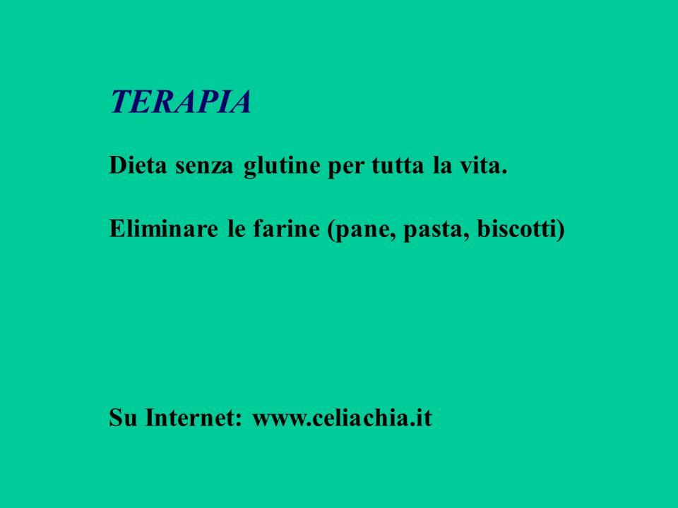 TERAPIA Dieta senza glutine per tutta la vita. Eliminare le farine (pane, pasta, biscotti) Su Internet: www.celiachia.it