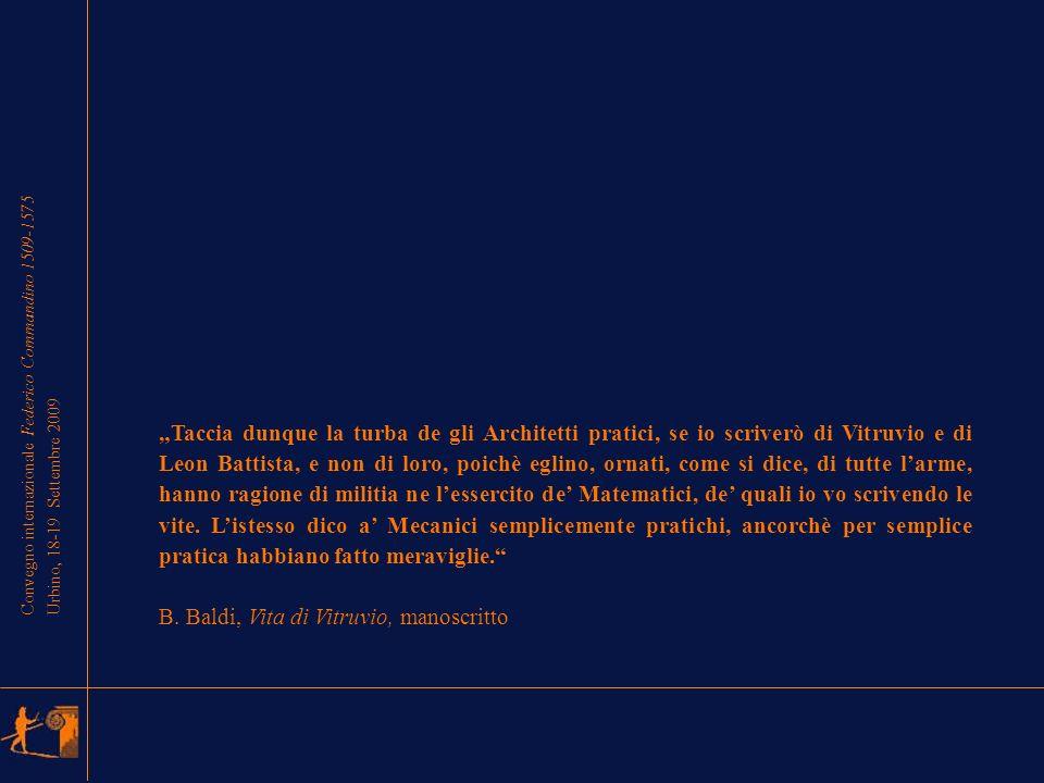 Convegno internazionale Federico Commandino 1509-1575 Urbino, 18-19 Settembre 2009 Taccia dunque la turba de gli Architetti pratici, se io scriverò di Vitruvio e di Leon Battista, e non di loro, poichè eglino, ornati, come si dice, di tutte larme, hanno ragione di militia ne lessercito de Matematici, de quali io vo scrivendo le vite.