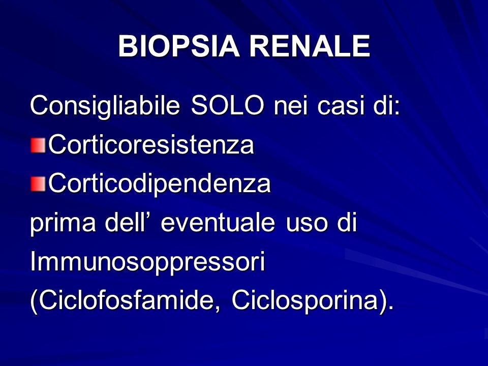 BIOPSIA RENALE Consigliabile SOLO nei casi di: CorticoresistenzaCorticodipendenza prima dell eventuale uso di Immunosoppressori (Ciclofosfamide, Ciclo