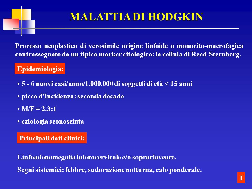 MALATTIA DI HODGKIN Processo neoplastico di verosimile origine linfoide o monocito-macrofagica contrassegnato da un tipico marker citologico: la cellu