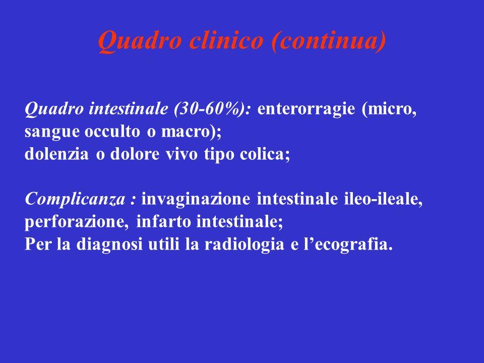 Quadro clinico (continua) Quadro intestinale (30-60%): enterorragie (micro, sangue occulto o macro); dolenzia o dolore vivo tipo colica; Complicanza :