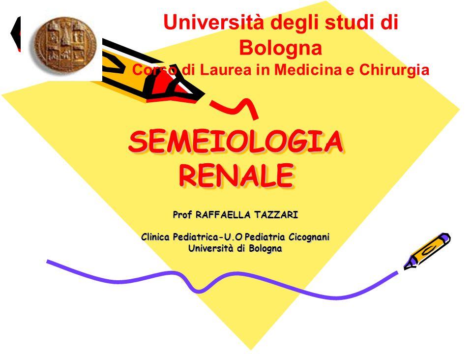 SEMEIOLOGIA RENALE Università degli studi di Bologna Corso di Laurea in Medicina e Chirurgia Prof RAFFAELLA TAZZARI Clinica Pediatrica-U.O Pediatria C