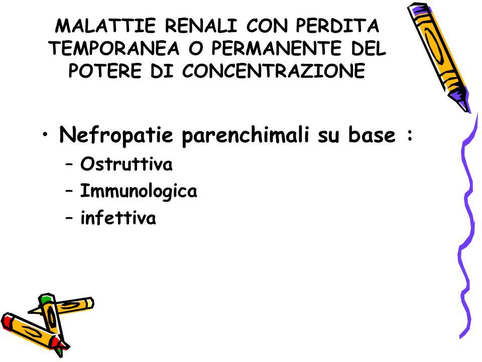 MALATTIE RENALI CON PERDITA TEMPORANEA O PERMANENTE DEL POTERE DI CONCENTRAZIONE Nefropatie parenchimali su base : –Ostruttiva –Immunologica –infettiv
