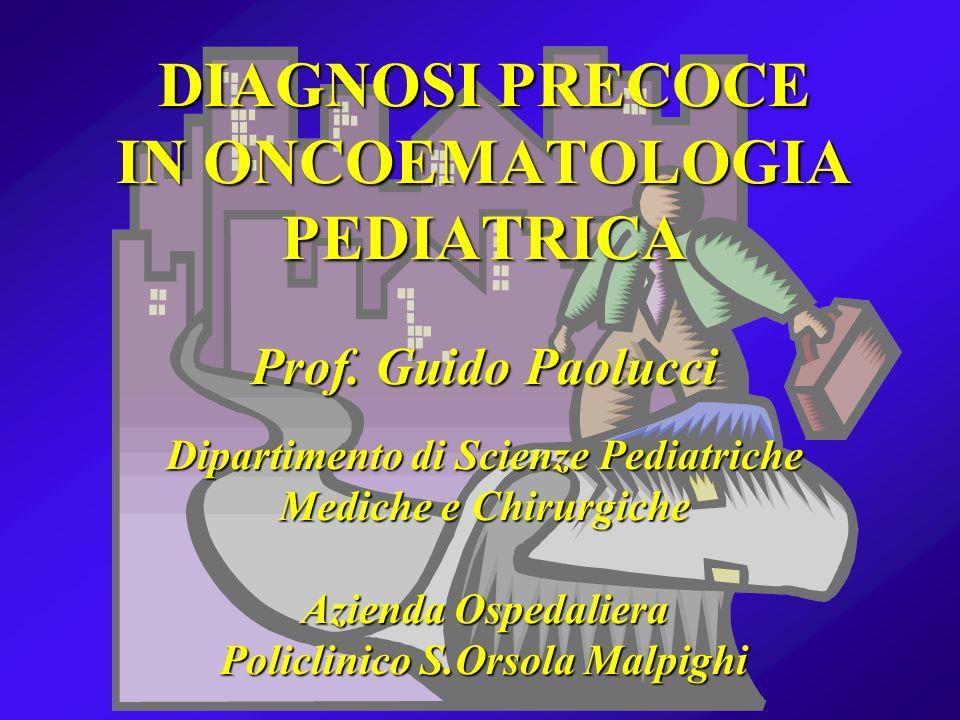 DIAGNOSI PRECOCE IN ONCOEMATOLOGIA PEDIATRICA Prof. Guido Paolucci Dipartimento di Scienze Pediatriche Mediche e Chirurgiche Azienda Ospedaliera Polic