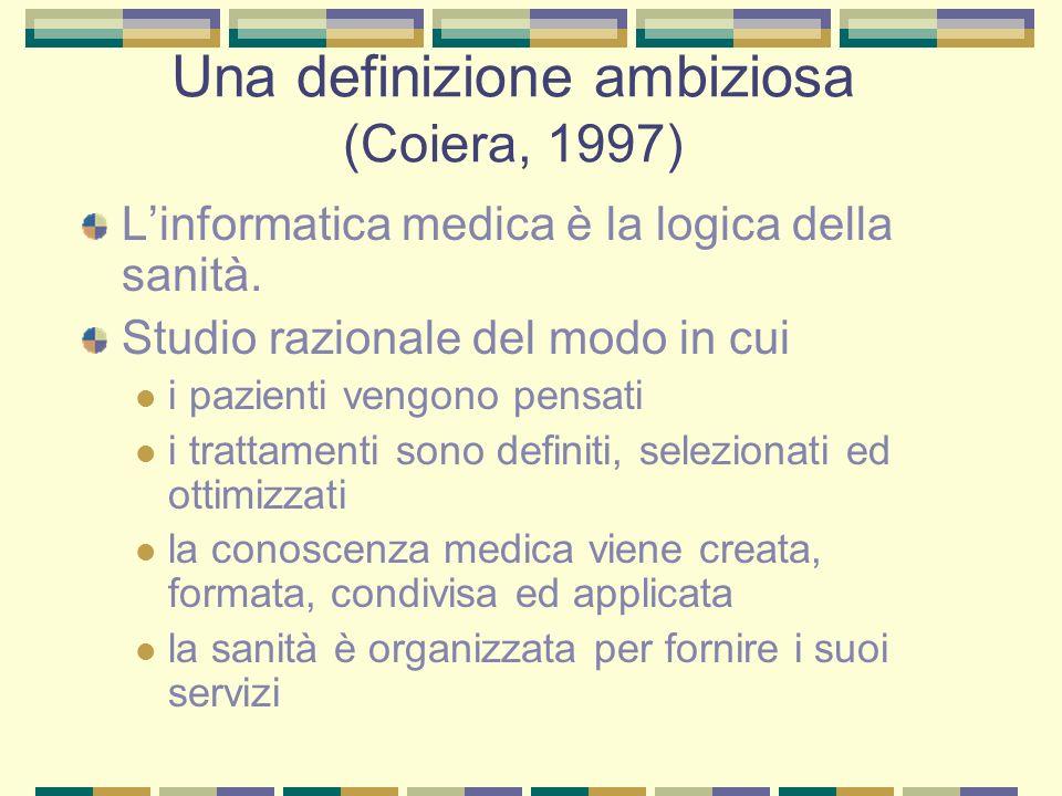 Una definizione ambiziosa (Coiera, 1997) Linformatica medica è la logica della sanità. Studio razionale del modo in cui i pazienti vengono pensati i t