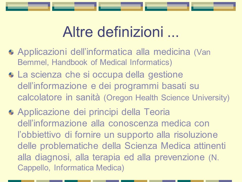 Altre definizioni... Applicazioni dellinformatica alla medicina (Van Bemmel, Handbook of Medical Informatics) La scienza che si occupa della gestione