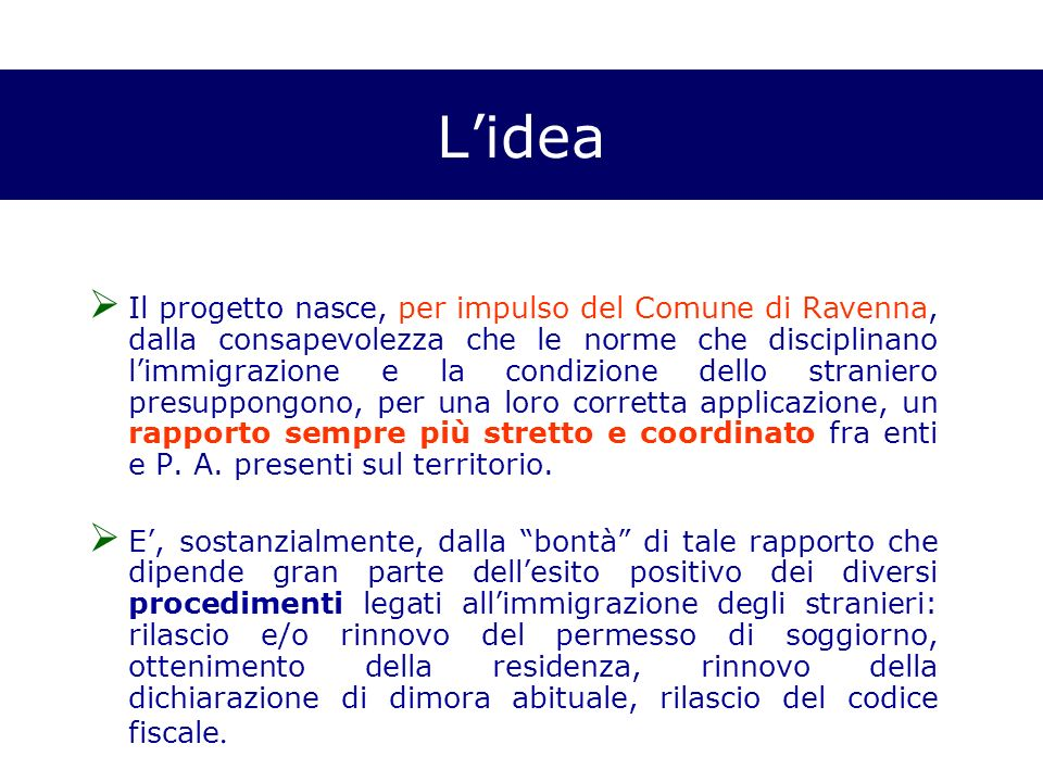 Lidea Il progetto nasce, per impulso del Comune di Ravenna, dalla consapevolezza che le norme che disciplinano limmigrazione e la condizione dello straniero presuppongono, per una loro corretta applicazione, un rapporto sempre più stretto e coordinato fra enti e P.