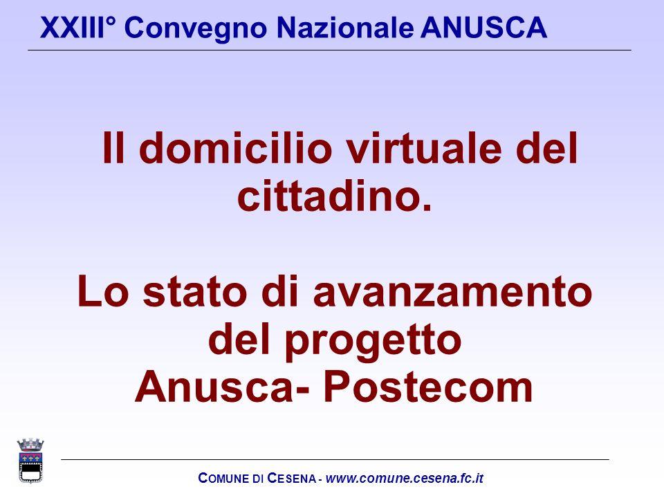C OMUNE DI C ESENA - www.comune.cesena.fc.it XXIII° Convegno Nazionale ANUSCA Il domicilio virtuale del cittadino. Lo stato di avanzamento del progett