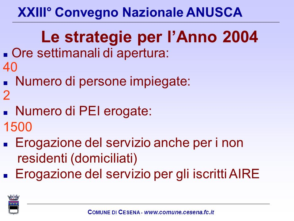 C OMUNE DI C ESENA - www.comune.cesena.fc.it XXIII° Convegno Nazionale ANUSCA Le strategie per lAnno 2004 n Ore settimanali di apertura: 40 n Numero d
