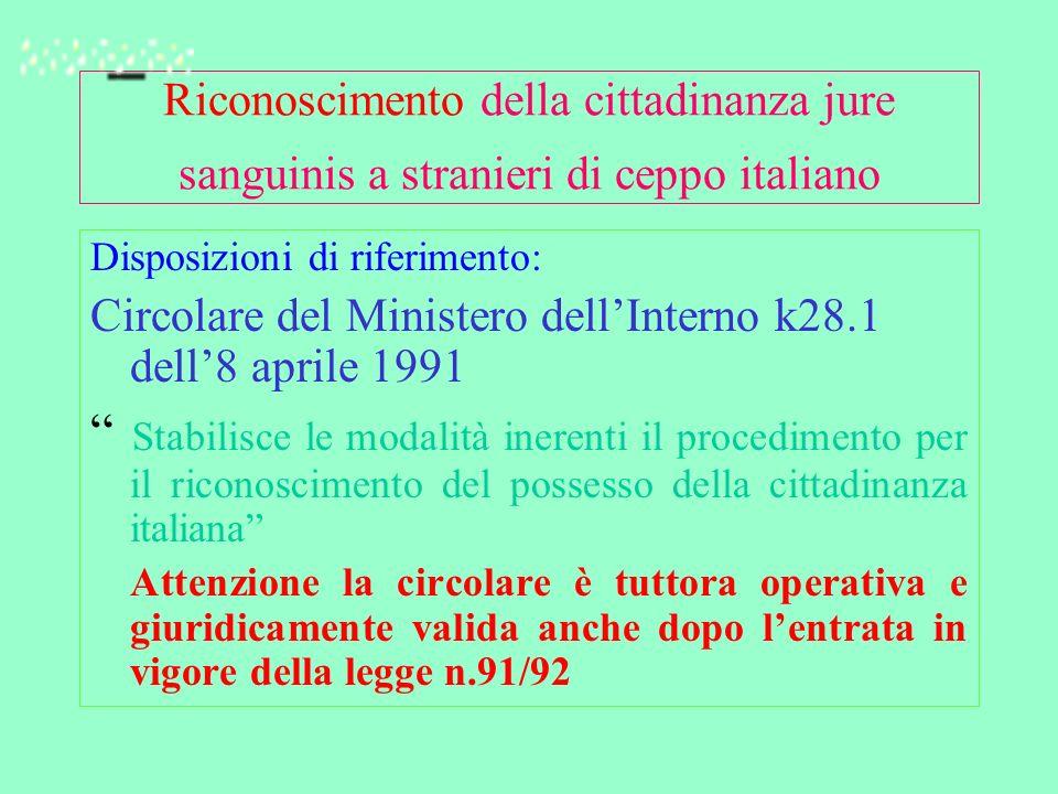 Riconoscimento della cittadinanza jure sanguinis a stranieri di ceppo italiano Disposizioni di riferimento: Circolare del Ministero dellInterno k28.1 dell8 aprile 1991 Stabilisce le modalità inerenti il procedimento per il riconoscimento del possesso della cittadinanza italiana Attenzione la circolare è tuttora operativa e giuridicamente valida anche dopo lentrata in vigore della legge n.91/92