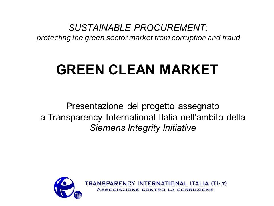 SUSTAINABLE PROCUREMENT: protecting the green sector market from corruption and fraud GREEN CLEAN MARKET Presentazione del progetto assegnato a Transparency International Italia nellambito della Siemens Integrity Initiative