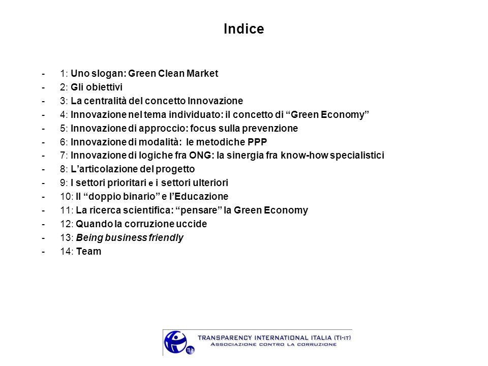Indice -1: Uno slogan: Green Clean Market -2: Gli obiettivi -3: La centralità del concetto Innovazione -4: Innovazione nel tema individuato: il concetto di Green Economy -5: Innovazione di approccio: focus sulla prevenzione -6: Innovazione di modalità: le metodiche PPP -7: Innovazione di logiche fra ONG: la sinergia fra know-how specialistici -8: Larticolazione del progetto -9: I settori prioritari e i settori ulteriori -10: Il doppio binario e lEducazione -11: La ricerca scientifica: pensare la Green Economy -12: Quando la corruzione uccide -13: Being business friendly -14: Team