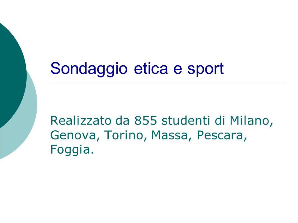 Sondaggio etica e sport Realizzato da 855 studenti di Milano, Genova, Torino, Massa, Pescara, Foggia.