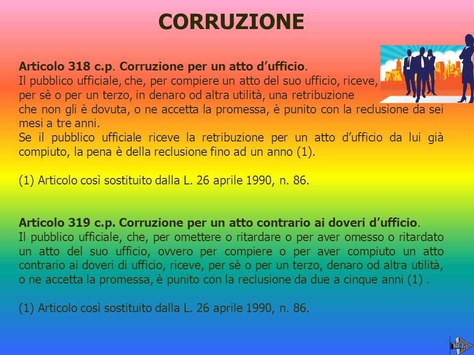 CORRUZIONE Articolo 318 c.p. Corruzione per un atto dufficio. Il pubblico ufficiale, che, per compiere un atto del suo ufficio, riceve, per sè o per u