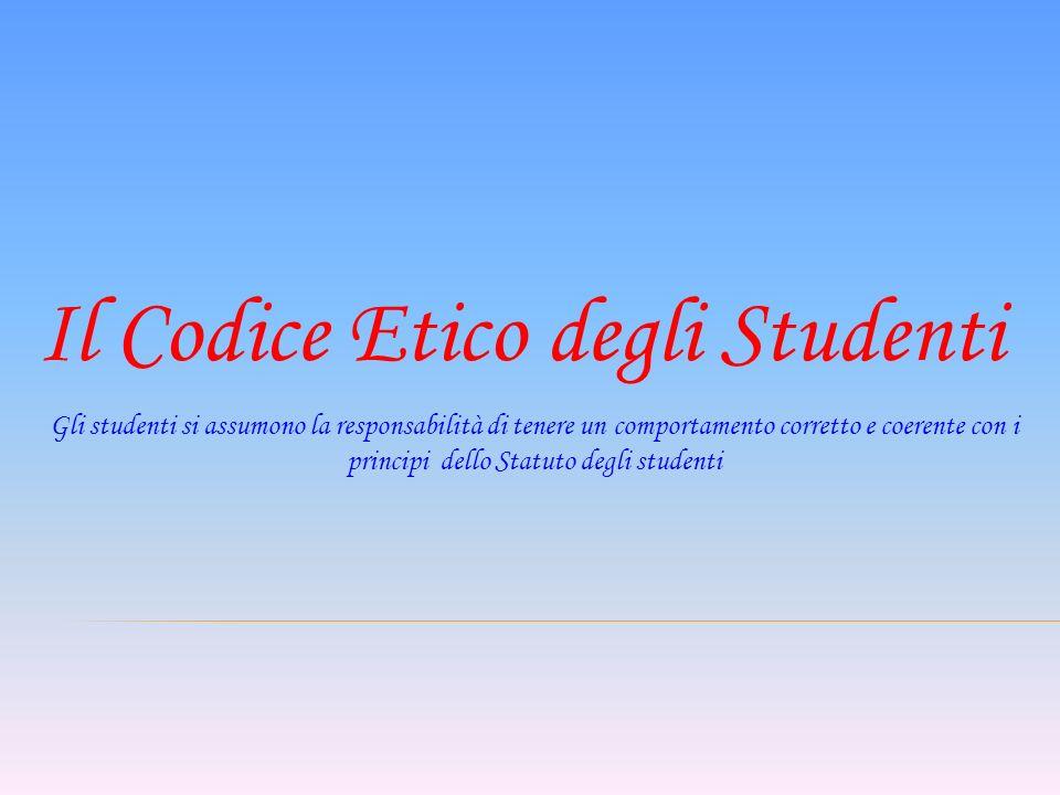 Il Codice Etico degli Studenti Gli studenti si assumono la responsabilità di tenere un comportamento corretto e coerente con i principi dello Statuto degli studenti