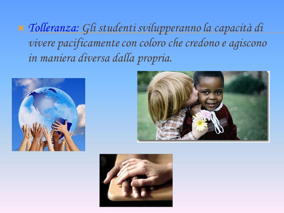 Tolleranza: Gli studenti svilupperanno la capacità di vivere pacificamente con coloro che credono e agiscono in maniera diversa dalla propria.