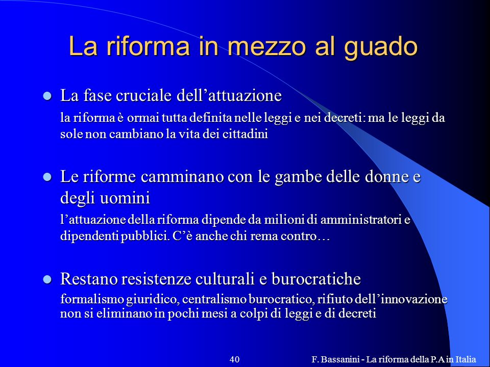 F. Bassanini - La riforma della P.A in Italia40 La riforma in mezzo al guado La fase cruciale dellattuazione La fase cruciale dellattuazione la riform