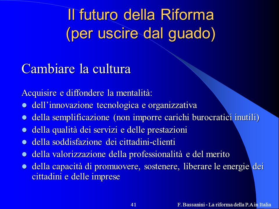 F. Bassanini - La riforma della P.A in Italia41 Il futuro della Riforma (per uscire dal guado) Cambiare la cultura Acquisire e diffondere la mentalità