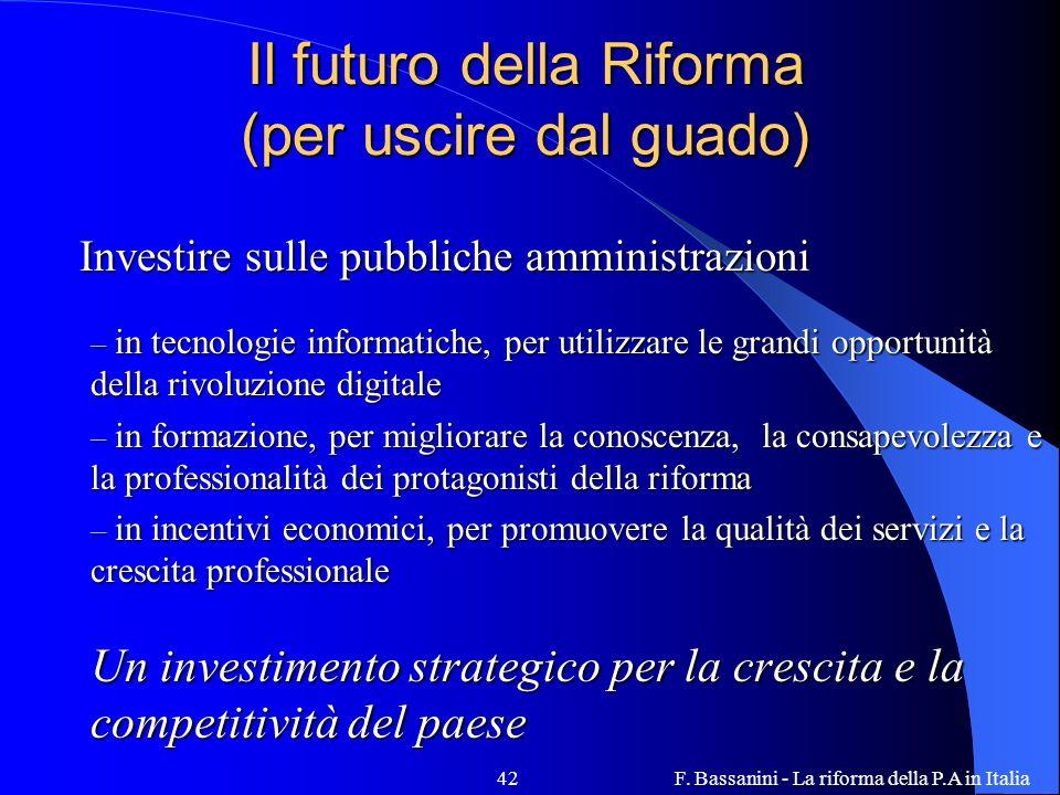 F. Bassanini - La riforma della P.A in Italia42 Il futuro della Riforma (per uscire dal guado) Investire sulle pubbliche amministrazioni Investire sul