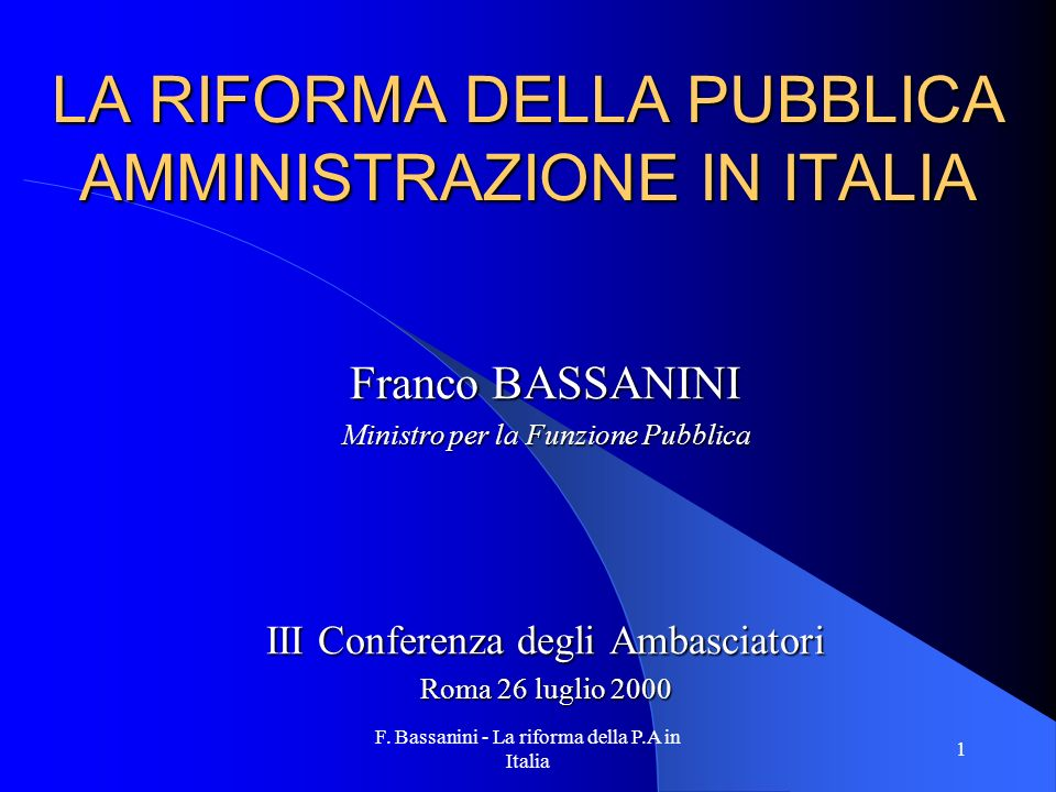 F. Bassanini - La riforma della P.A in Italia 1 LA RIFORMA DELLA PUBBLICA AMMINISTRAZIONE IN ITALIA Franco BASSANINI Ministro per la Funzione Pubblica