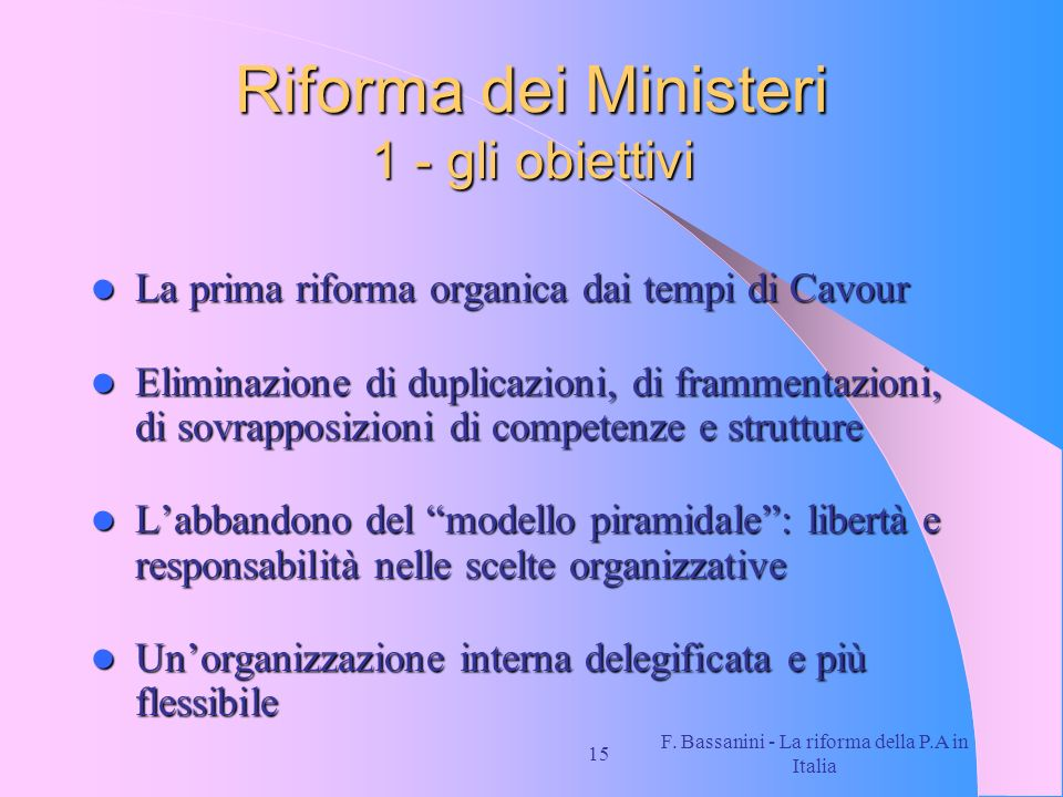 F. Bassanini - La riforma della P.A in Italia 15 Riforma dei Ministeri 1 - gli obiettivi La prima riforma organica dai tempi di Cavour La prima riform