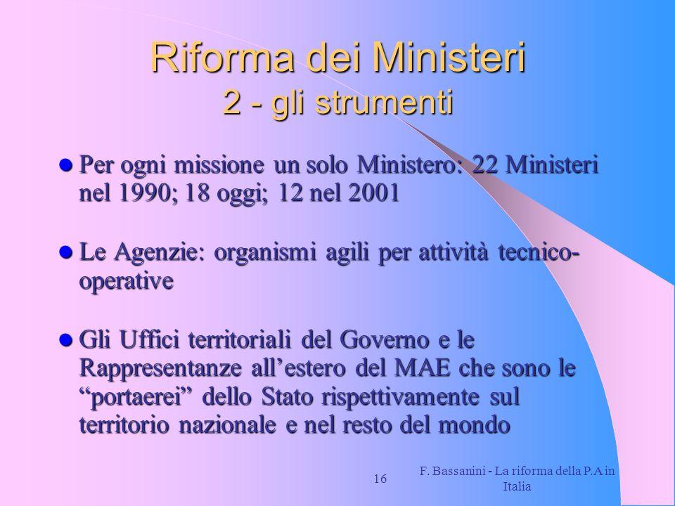F. Bassanini - La riforma della P.A in Italia 16 Riforma dei Ministeri 2 - gli strumenti Per ogni missione un solo Ministero: 22 Ministeri nel 1990; 1