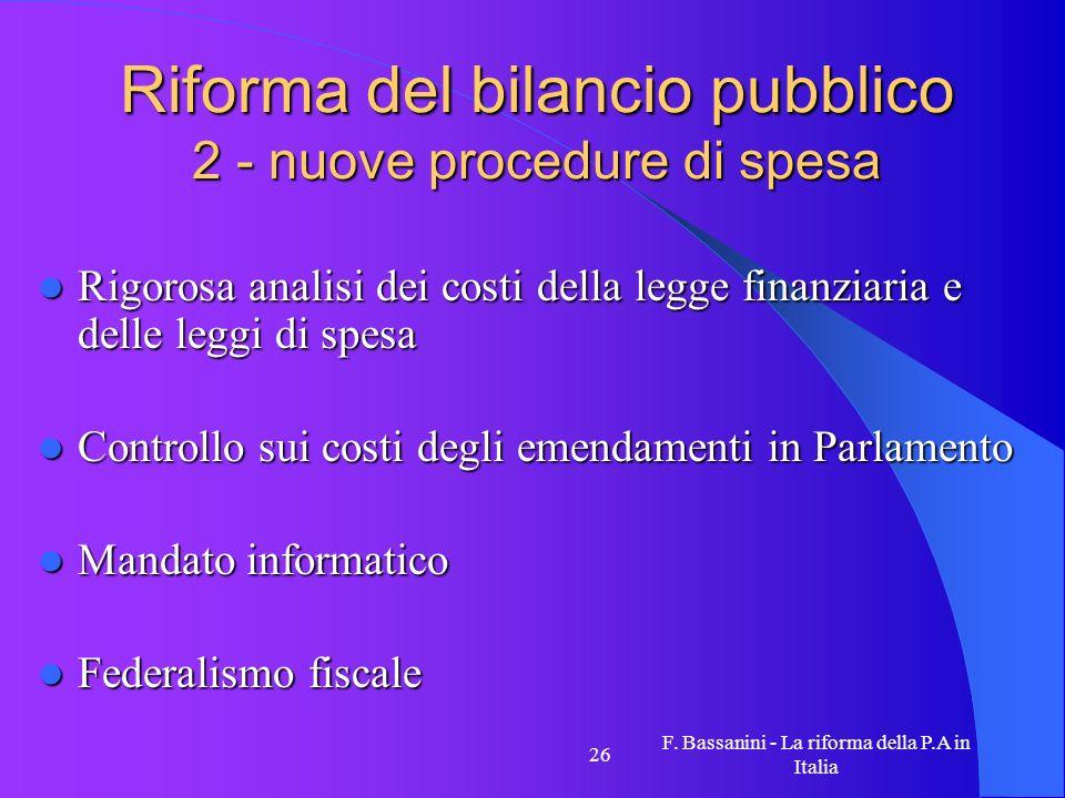 F. Bassanini - La riforma della P.A in Italia 26 Riforma del bilancio pubblico 2 - nuove procedure di spesa Rigorosa analisi dei costi della legge fin