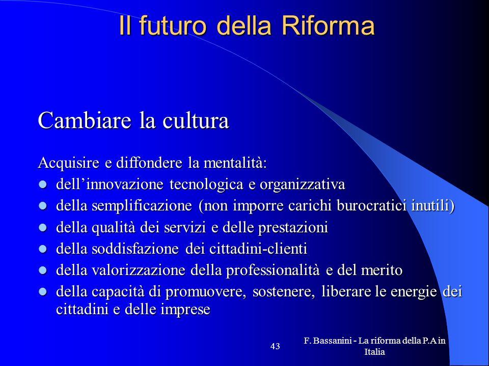F. Bassanini - La riforma della P.A in Italia 43 Il futuro della Riforma Cambiare la cultura Acquisire e diffondere la mentalità: dellinnovazione tecn