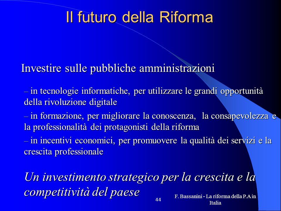 F. Bassanini - La riforma della P.A in Italia 44 Il futuro della Riforma Investire sulle pubbliche amministrazioni Investire sulle pubbliche amministr