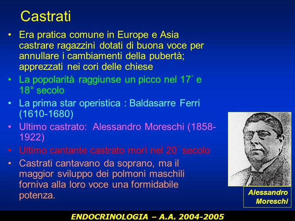 ENDOCRINOLOGIA – A.A. 2004-2005 Castrati Era pratica comune in Europe e Asia castrare ragazzini dotati di buona voce per annullare i cambiamenti della
