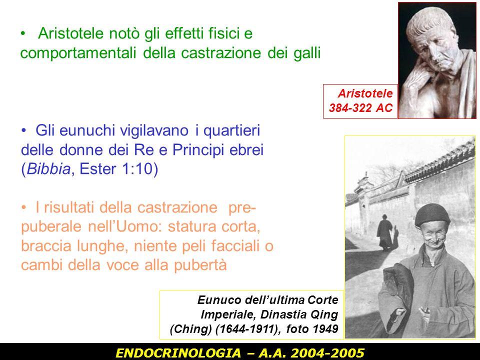 ENDOCRINOLOGIA – A.A. 2004-2005 Aristotele 384-322 AC Aristotele notò gli effetti fisici e comportamentali della castrazione dei galli Eunuco dellulti