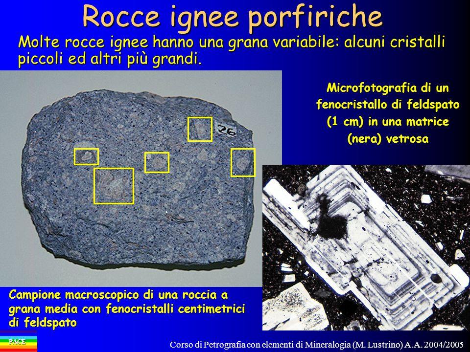 Corso di Petrografia con elementi di Mineralogia (M. Lustrino) A.A. 2004/2005 PACE Rocce ignee porfiriche Molte rocce ignee hanno una grana variabile: